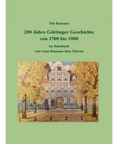 200 Jahre Göttinger Geschichte von 1700 bis 1900 im Hausbuch von Cuno Rumann dem Älteren: